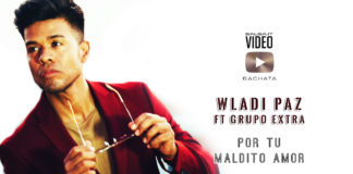 Wladi Paz ft. Grupo Extra - Por Tu Maldito Amor (2019 Bachata Official Video)