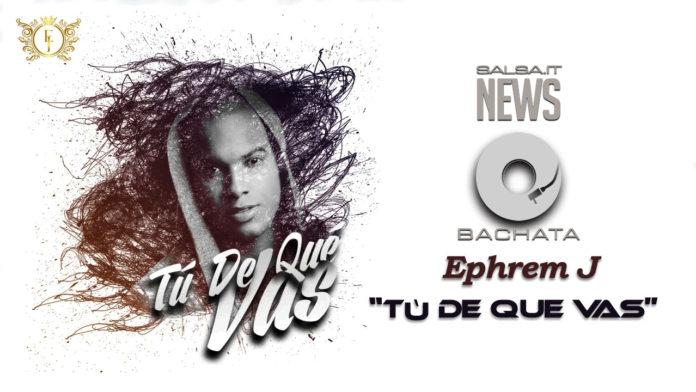Ephrem J - Tu De Que Vas (Bachata 2018 Video Official)