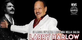 CI LASCIA LARRY HARLOW, STORICO PIANISTA DELLA FANIA ALL-STARS